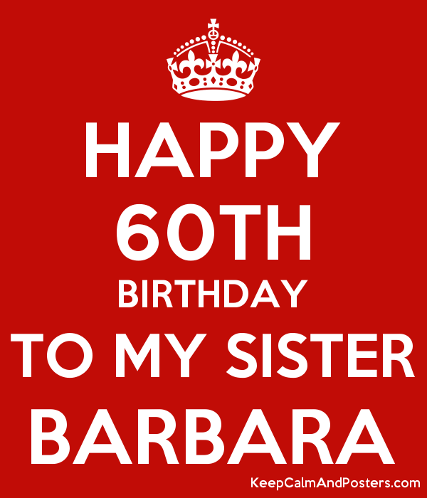 Happy 60th Birthday To My Sister Barbara Keep Calm And Posters Generator Maker For Free Keepcalmandposters Com