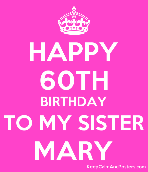 Happy 60th Birthday To My Sister Mary Keep Calm And Posters Generator Maker For Free Keepcalmandposters Com