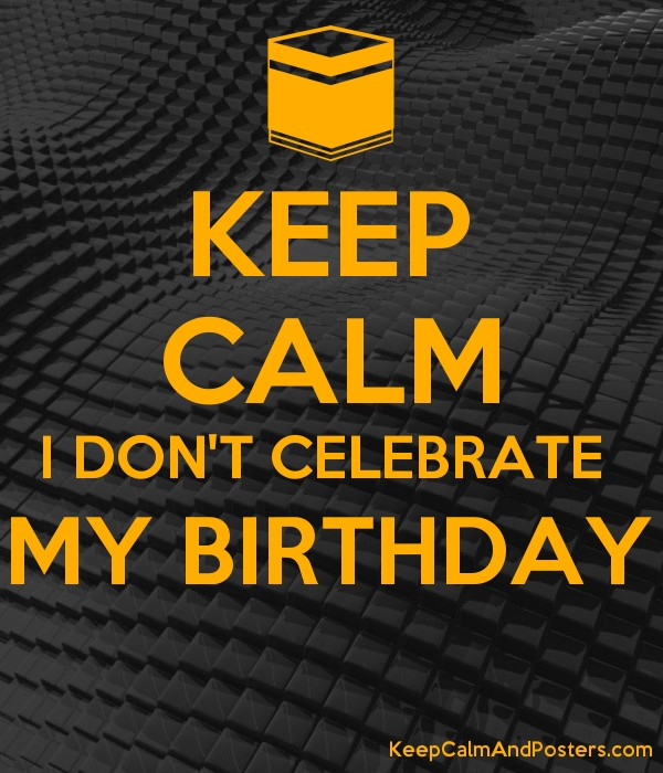 Keep Calm I Don T Celebrate My Birthday Keep Calm And Posters Generator Maker For Free Keepcalmandposters Com