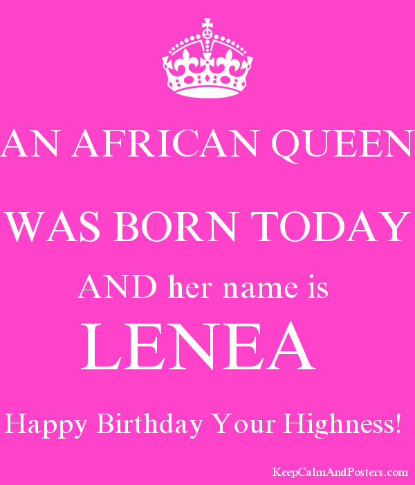 An African Queen Was Born Today And Her Name Is Lenea Happy Birthday Your Highness Keep Calm And Posters Generator Maker For Free Keepcalmandposters Com