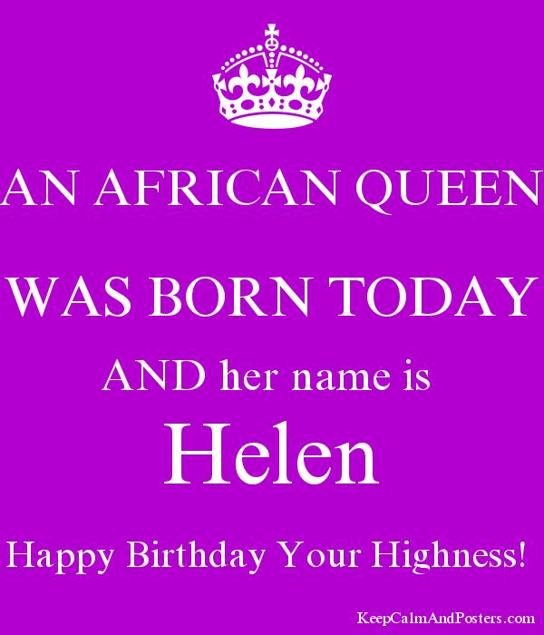 An African Queen Was Born Today And Her Name Is Helen Happy Birthday Your Highness Keep Calm And Posters Generator Maker For Free Keepcalmandposters Com