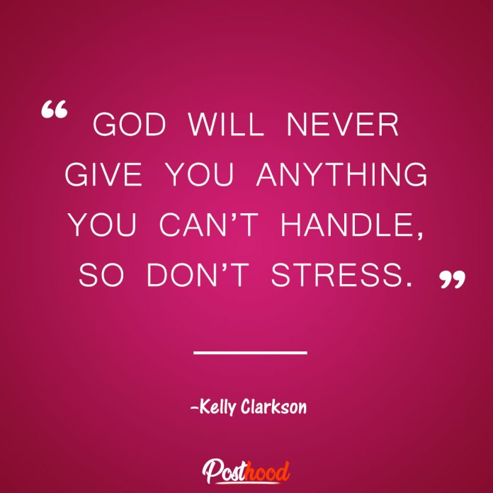 God will never give you anything you can't handle, so don't stress. – Kelly Clarkson Best Motivational Quotes for stress relief. Quotes to Relieve Stress.