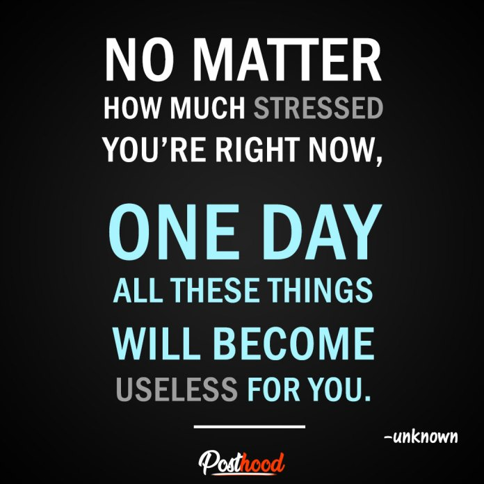 No matter how much stressed you're right now, one day all these things will become useless for you. – Best Motivational Quotes for stress relief. Quotes to Relieve Stress.