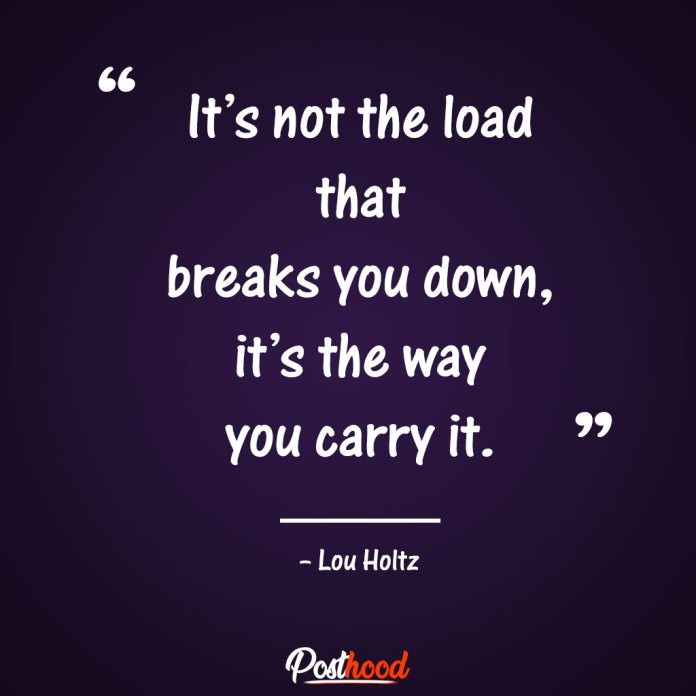 It's not the load that breaks you down, it's the way you carry it. Quotes to Relieve Stress. Motivational Quotes for stress relief