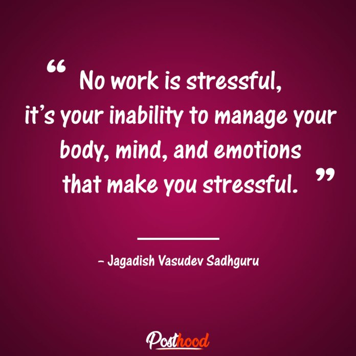 No work is stressful, it's your inability to manage your body, mind, and emotions that make you stressful. –Sadhguru. Quotes to Relieve Stress. Motivational Quotes for stress relief