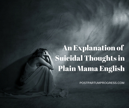 An Explanation of Suicidal Thoughts in Plain Mama English -postpartumprogress.com