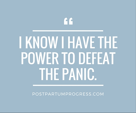 I know I have the power to defeat the panic. --postpartumprogress.com