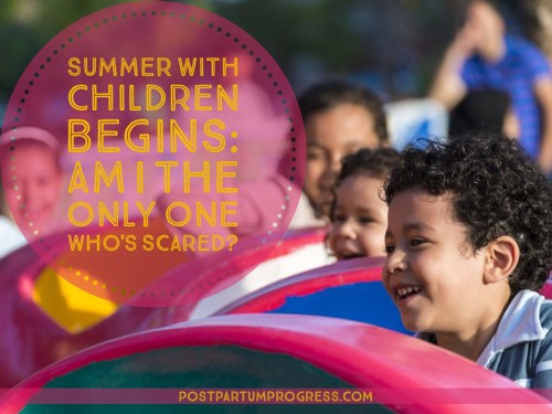 Summer with Kids Begins: Am I the Only One Whose Scared? -postpartumprogress.com