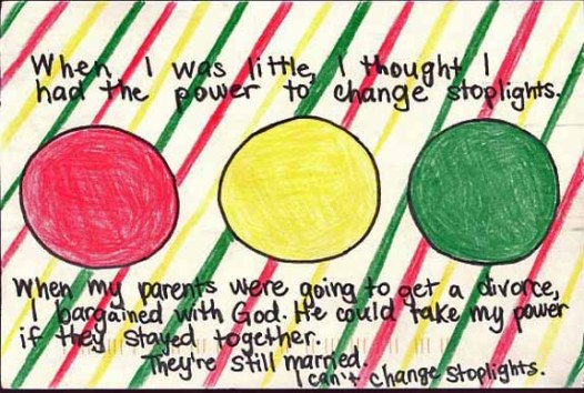 When I was little, I thought I had the power to change stoplights. When my parents were going to get a divorce, I bargained with God. The could take my power if they stayed together. They're still married. I can' change stoplights.