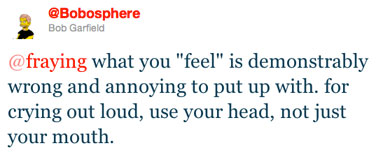 "@fraying what you ""feel"" is demonstrably wrong and annoying to put up with. for crying out loud, use your head, not just your mouth."