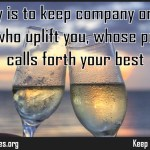 The key is to keep company only with people who uplift you