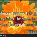 The mediocre teacher tellsThe good teacher explainsThe superior teacher demonstratesThe