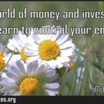 In the world of money and investing you must learn to control your emotions