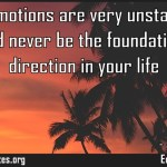 Your emotions are very unstable and should never be the foundation for direction