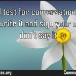 A good test for conversation if you wouldnt write it and sign your name to it