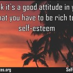 I dont think its a good attitude in your life to feel that you have to be rich