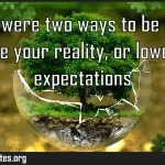 There were two ways to be happy improve your reality or lower your expectations Meaning