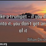 Life is like a trumpet if you dont put anything into it you dont get anything