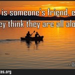 Everyone is someones friend even when they think they are all alone