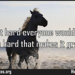If it wasnt hard everyone would do it It is the hard that makes it great