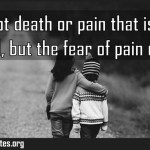 It is not death or pain that is to be dreaded but the fear of pain or death Meaning