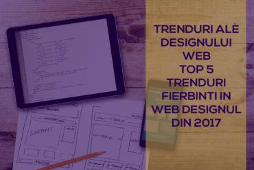 Top 5 trenduri fierbinți în web designul din 2017