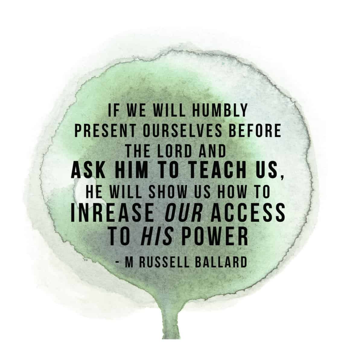"""""""If we will humbly resent ourselves before the lord and ask him to teach us, he will show us how to increase our access to his power"""" - M Russell Ballard"""