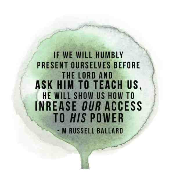 """If we will humbly resent ourselves before the lord and ask him to teach us, he will show us how to increase our access to his power"" - M Russell Ballard"