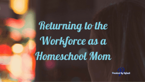 Returning to work as a homeschool mom a personal story