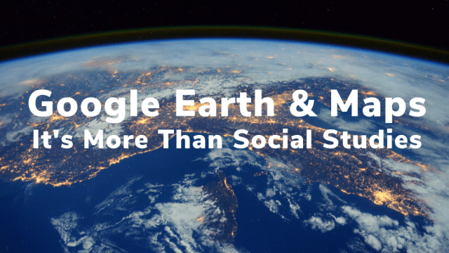 Google Earth & Maps – It's More Than Social Studies