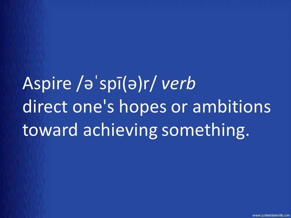 Aspire /əˈspī(ə)r/ verb direct one's hopes or ambitions toward achieving something.