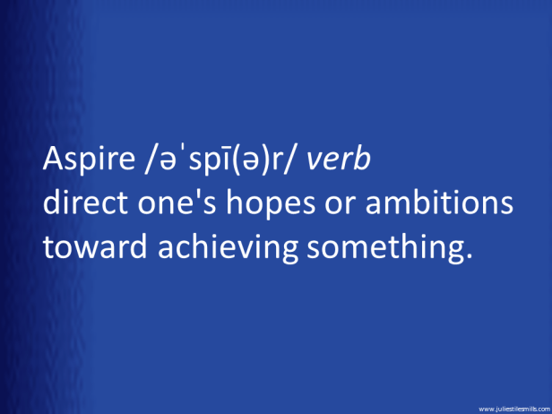 Aspire /əˈspī(ə)r/ verb direct one's hopes or ambitions toward achieving something.