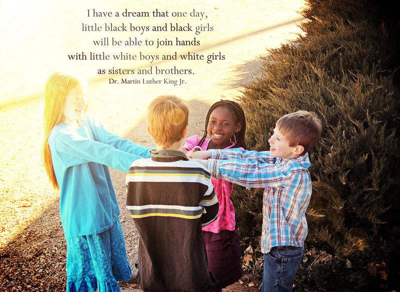 """I have a dream that one day, little black boys and black girls will be able to join hands with little white boys and white girls as sisters and brothers."" -Dr. Martin Luther King Jr."