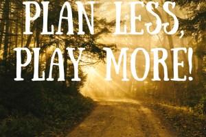 plan less play more