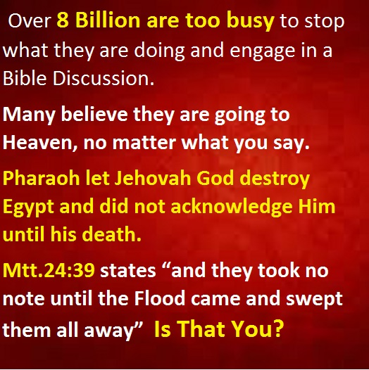 "Over 8 Billion are too busy to stop what they are doing and engage in a Bible Discussion. Many believe they are going to Heaven, no matter what you say. Pharaoh let Jehovah destroy Egypt and did not acknowledge Him until his death. Mtt.24:39 states ""and they took no note until the Flood came and swept them all away"" Is That You?"