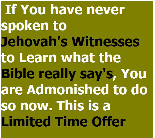 If you have never spoken to Jehovah's Witnesses to Learn what the Bible really say's, You are Admonished to do so now. This is a Limited Time Offer
