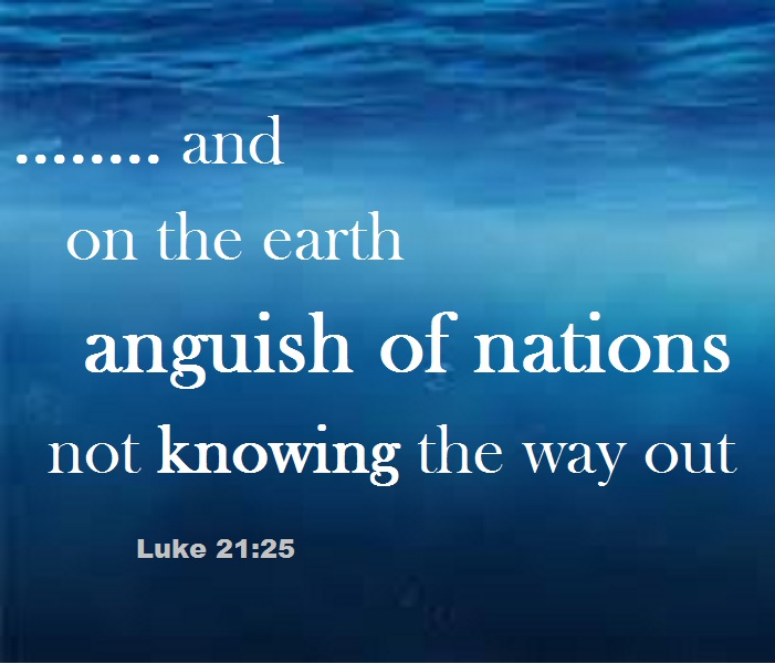 Also, there will be signs in the sun and moon and stars,+ and on the earth anguish of nations not knowing the way out because of the roaring of the sea and its agitation