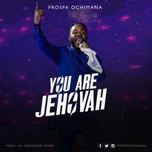 Prospa Ochimana Releases 'You Are Jehovah'