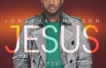 New Song!! Jonathan Nelson - Jesus I Love You   Download Now!