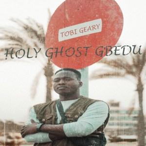 [MUSIC] Tobi Geary - Holy Ghost Gbedu