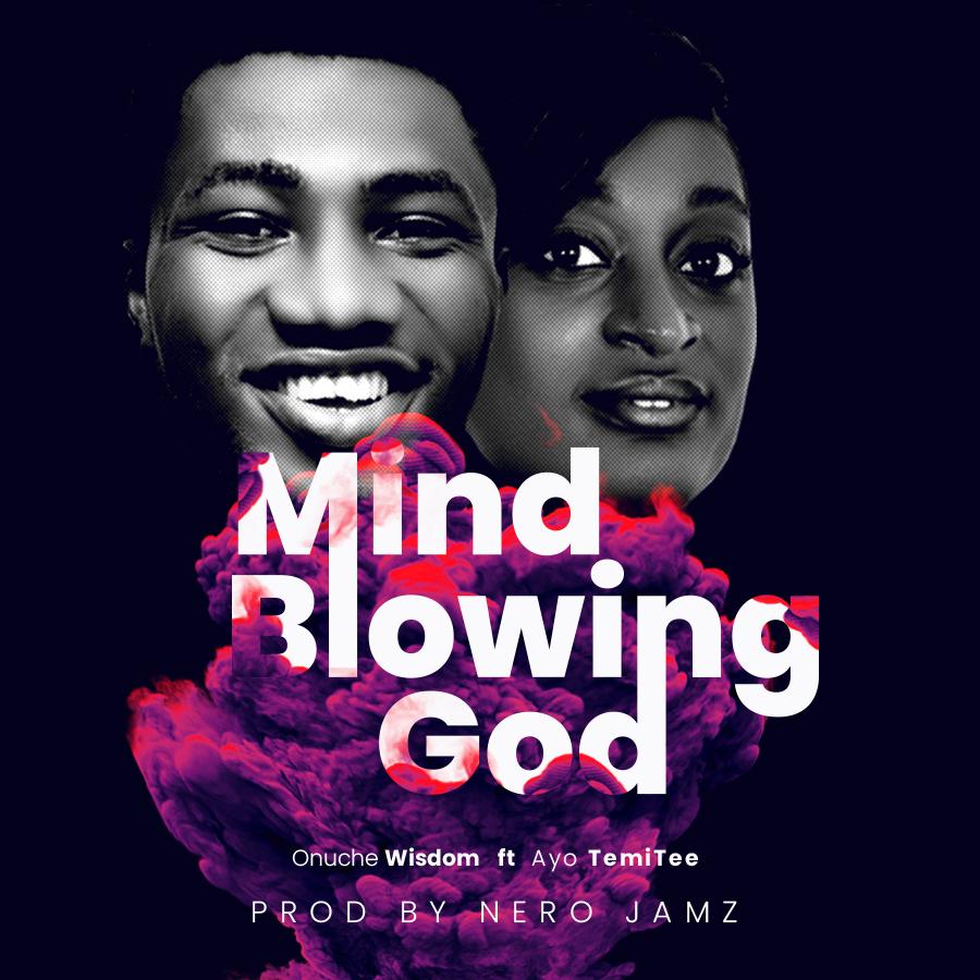 Onuche Wisdom - Mind Blowing God (Ft. Ayo TemiTee)