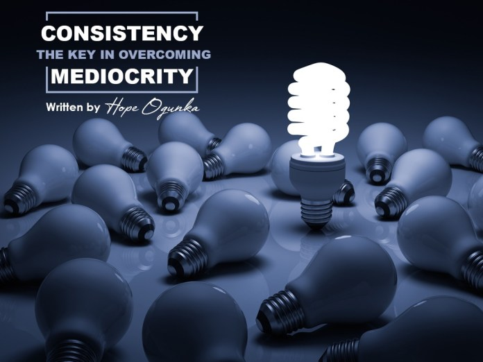 CONSISTENCY, THE KEY IN OVERCOMING MEDIOCRITY