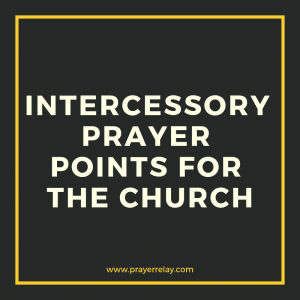 30+ Powerful Intercessory prayer points for the church