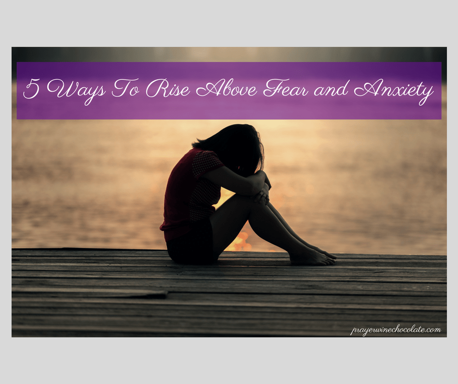 5 Ways To Rise Above Fear and Anxiety (1)