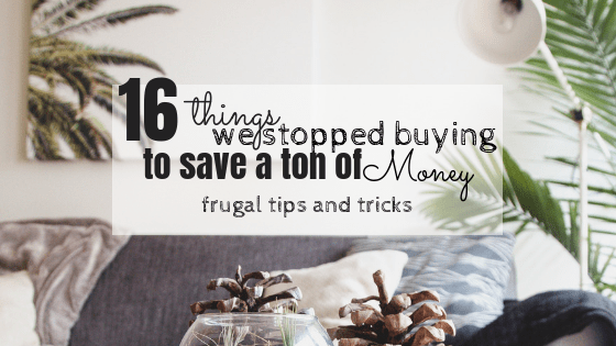 16 things we stopped buying to save a ton of money: Frugal tips