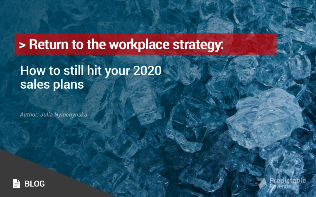 Return to the workplace strategy: How to still hit your 2020 sales plans