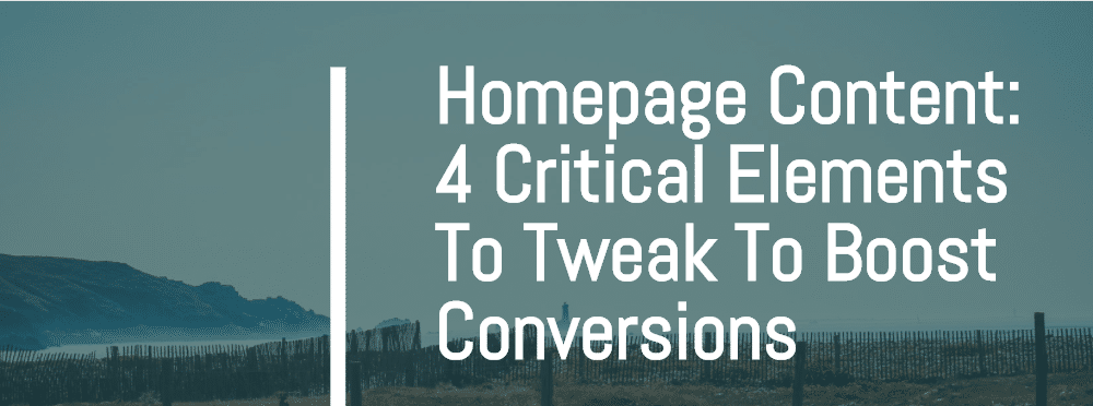 <h1>Homepage Content: 4 Critical Elements To Tweak To Boost Conversions</h1>