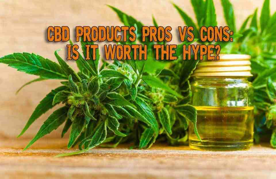 CBD Products Pros Vs Cons: Is It Worth the Hype?