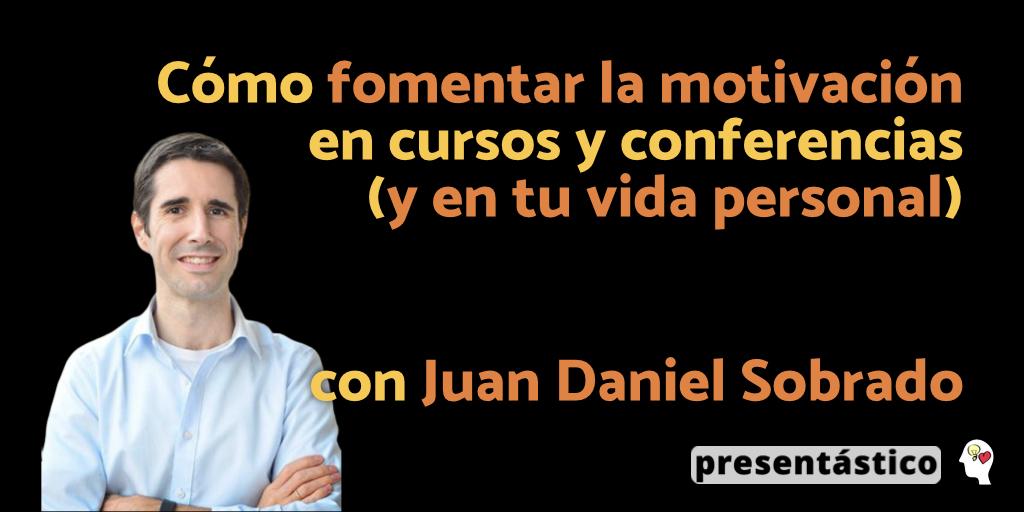 Cómo fomentar la motivación en cursos y conferencies (y en tu vida personal) con Juan Daniel Sobrado