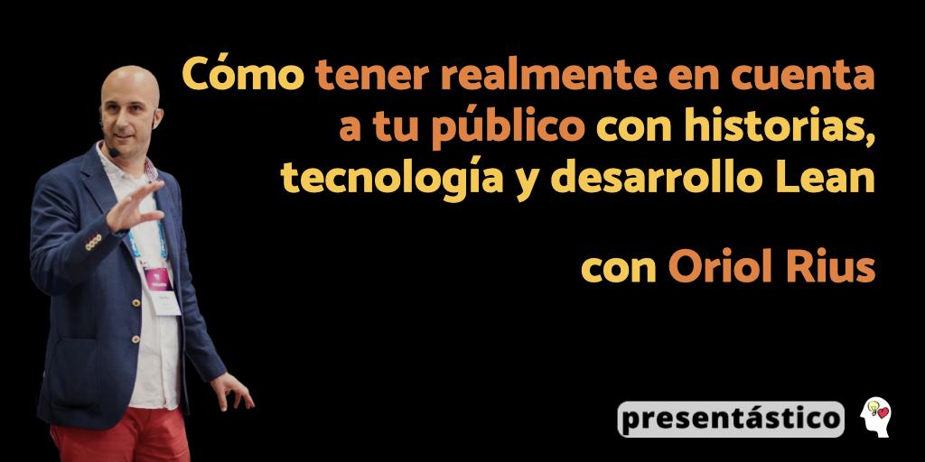 Cómo tener realmente en cuenta a tu público con historias, tecnología y desarrollo Lean, con Oriol Rius